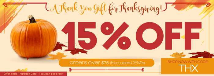 A Thank You Gift for Thanksgiving! 15% OFF orders over $75. Use code: THX. Excludes OEM´s. Offer ends Wednesday 23th. 1 coupon per order