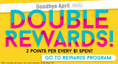 Goodbye April...Hello Double Rewards! 2 Points per every $1 spent. Go to Rewards Program. Offer includes all items. No code needed. Ends May 1st.