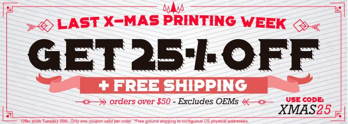 Last X-Mas Printing Week - Get 25% OFF + Free Shipping orders over $50. Use code: XMAS25. Excludes OEMs. Offer ends Tuesday 25th. Offer ends Sunday 25th. Only one coupon valid per order. *Free ground shipping to contiguous US physical addresses