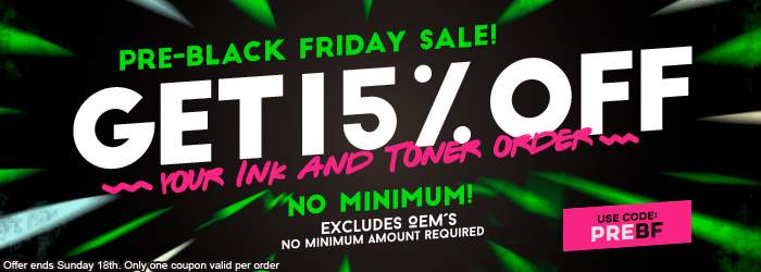 Pre-Black Friday Sale! Get 15% OFF your Ink and Toner order. No minimum! Excludes OEM´s. No minimum amount required. Use code: PREBF. Offer ends Sunday 18th. Only one coupon valid per order.