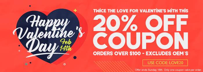 Happy Valentine's Day - Feb 14th. Twice the Love for Valentine's with this 20% OFF coupon. Orders over $100. Excludes OEM´s. Use code: LOVE20. Offer ends Sunday 18th. Only one coupon valid per order.
